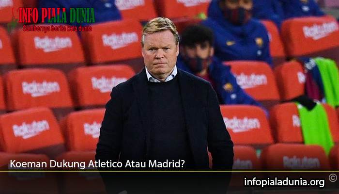 Koeman-Dukung-Atletico-Atau-Madrid