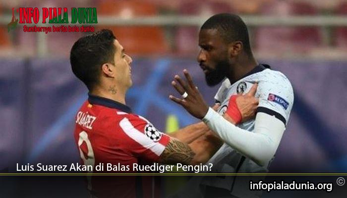 Luis-Suarez-Akan-di-Balas-Ruediger-Pengin