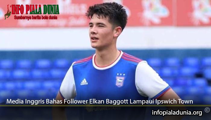 Media-Inggris-Bahas-Follower-Elkan-Baggott-Lampaui-Ipswich-Town