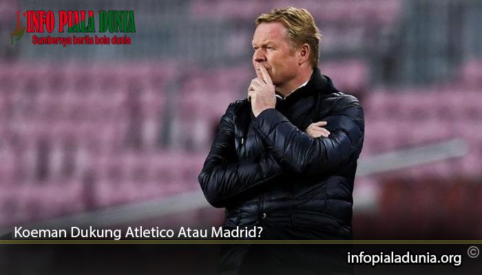 Koeman Dukung Atletico Atau Madrid