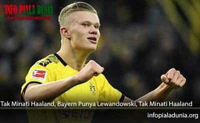 Tak-Minati-Haaland-Bayern-Punya-Lewandowski-Tak-Minati-Haaland